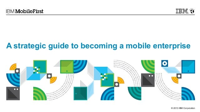 A strategic guide to becoming a mobile enterprise  © 2013 IBM Corporation