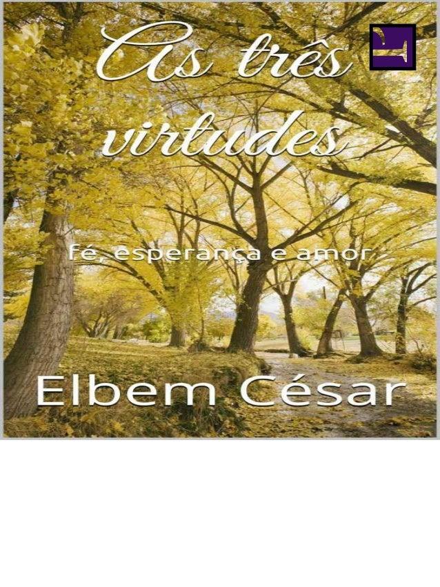 © Elbem César  Todos os direitos reservados ao autor  CÉSAR, Elbem.  As três virtudes: fé, esperança e  amor. Brasília: Ed...
