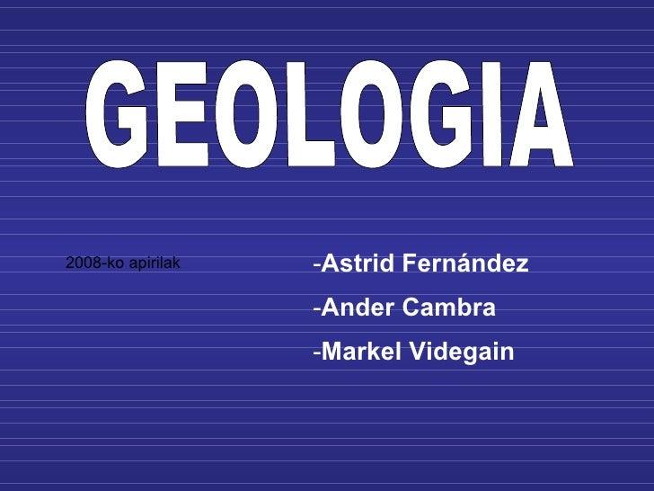 GEOLOGIA <ul><li>Astrid Fernández </li></ul><ul><li>Ander Cambra </li></ul><ul><li>Markel Videgain </li></ul>2008-ko apiri...
