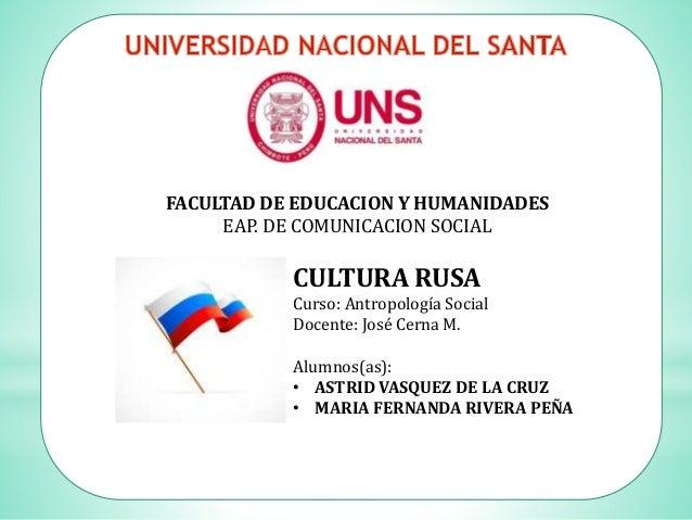 FACULTAD DE EDUCACION Y HUMANIDADES EAP. DE COMUNICACION SOCIAL CULTURA RUSA Curso: Antropología Social Docente: José Cern...