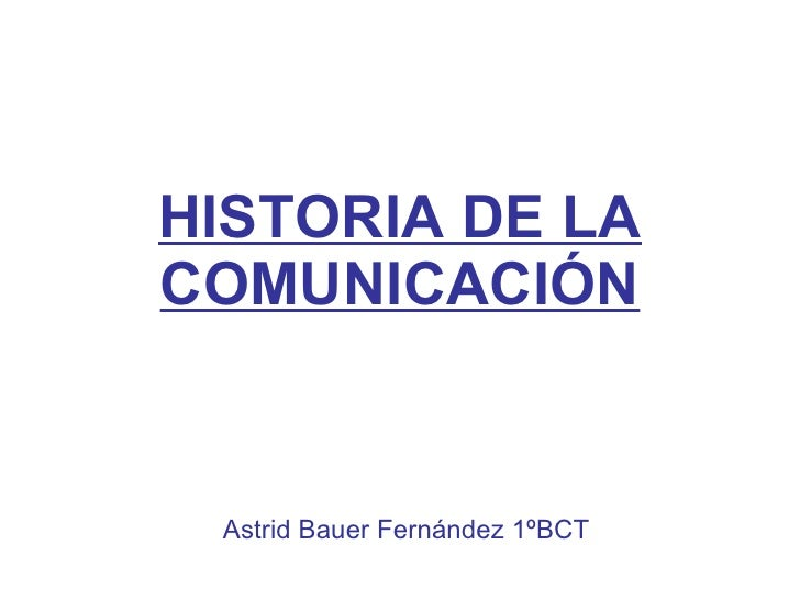 HISTORIA DE LA COMUNICACIÓN Astrid Bauer Fernández 1ºBCT