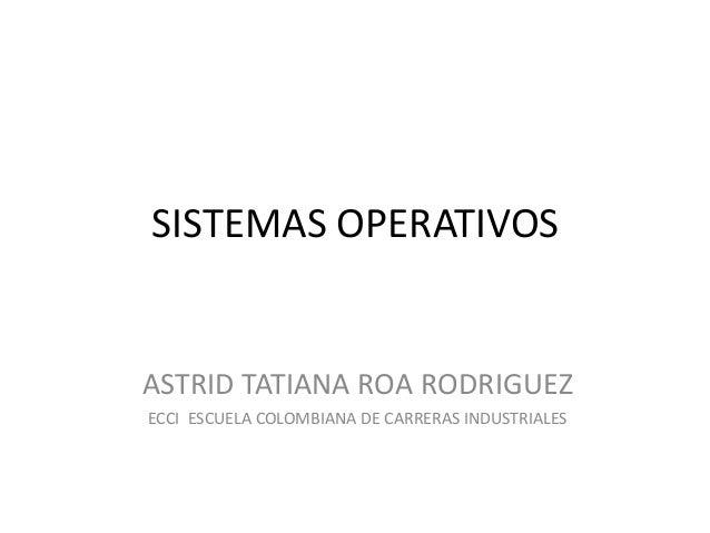 SISTEMAS OPERATIVOSASTRID TATIANA ROA RODRIGUEZECCI ESCUELA COLOMBIANA DE CARRERAS INDUSTRIALES