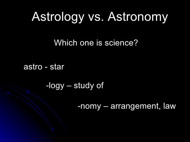 Astrology vs. Astronomy Which one is science? astro - star -logy – study of  -nomy – arrangement, law
