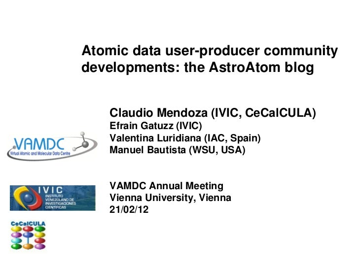 Atomic data user-producer communitydevelopments: the AstroAtom blog   Claudio Mendoza (IVIC, CeCalCULA)   Efrain Gatuzz (I...
