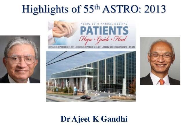 Highlights of  th ASTRO: 55  Dr Ajeet K Gandhi  2013