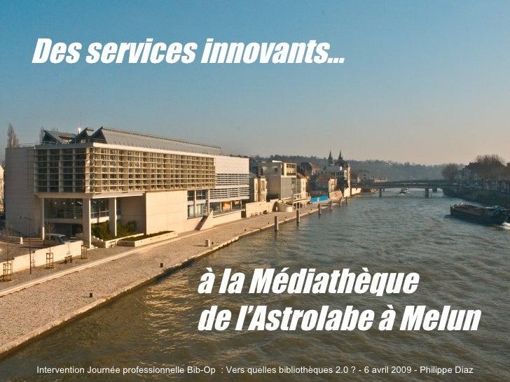 Des services innovants… à la Médiathèque  de l'Astrolabe à Melun Intervention Journée professionnelle Bib-Op  : Vers quell...