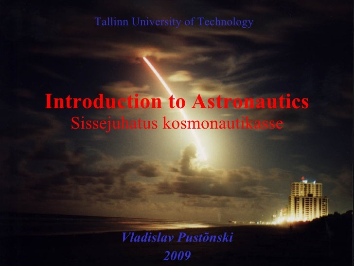 Introduction to Astronautics Sissejuhatus kosmonautikasse Vladislav Pust õnski 2009 Tallinn University of Technology