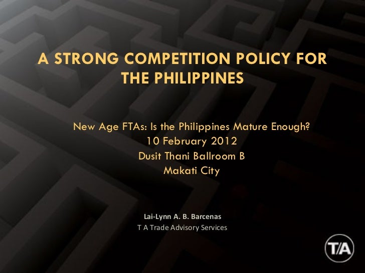 Lai-Lynn A. B. Barcenas T A Trade Advisory Services A STRONG COMPETITION POLICY FOR THE PHILIPPINES New Age FTAs: Is the P...