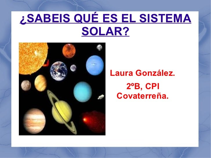 ¿SABEIS QUÉ ES EL SISTEMA SOLAR? Laura González. 2ºB, CPI Covaterreña.