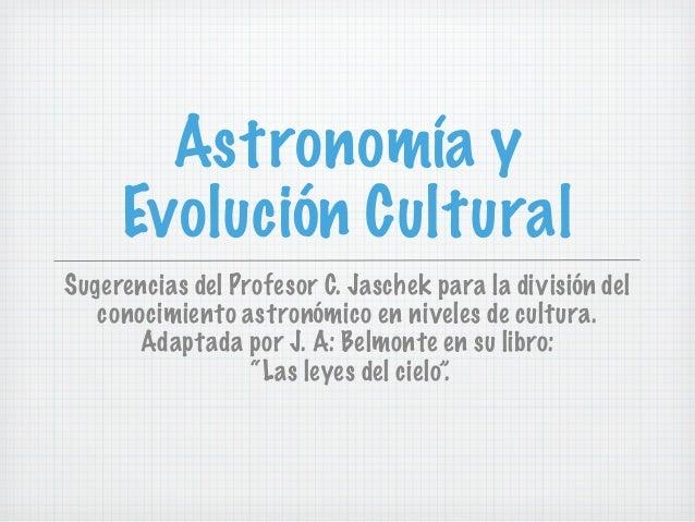 Astronomía y     Evolución CulturalSugerencias del Profesor C. Jaschek para la división del   conocimiento astronómico en ...