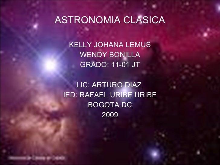 <ul><li>ASTRONOMIA CLASICA </li></ul><ul><li>KELLY JOHANA LEMUS </li></ul><ul><li>WENDY BONILLA </li></ul><ul><li>GRADO: 1...