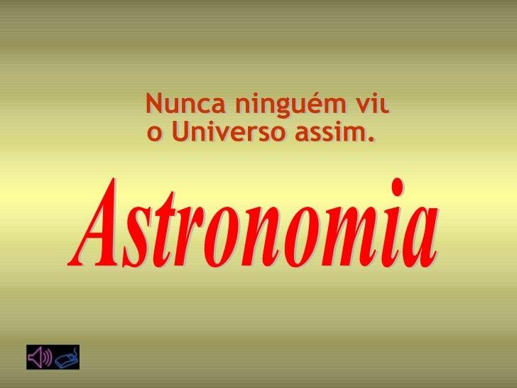 Nunca ninguém viu  o Universo assim. Astronomia