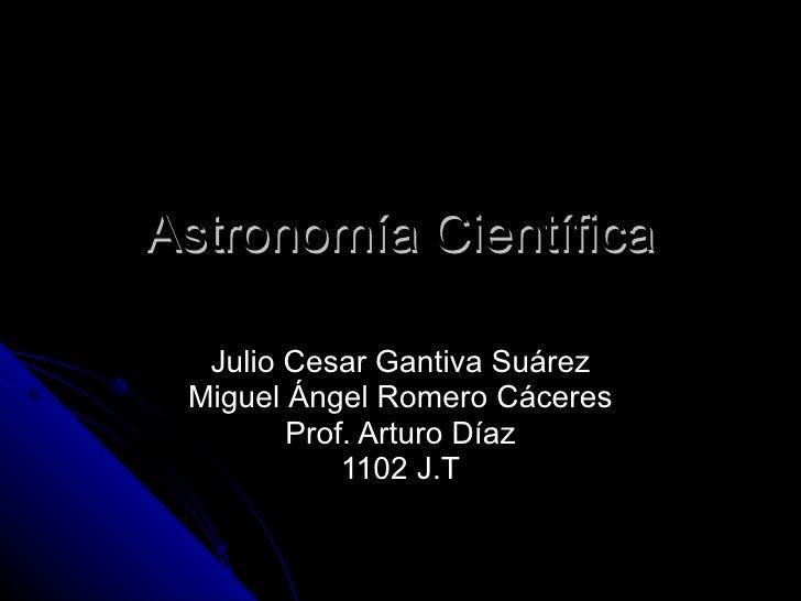 Astronomía Científica Julio Cesar Gantiva Suárez Miguel Ángel Romero Cáceres Prof. Arturo Díaz 1102 J.T
