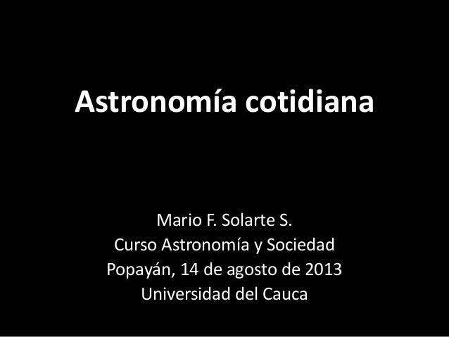 Astronomía cotidiana Mario F. Solarte S. Curso Astronomía y Sociedad Popayán, 14 de agosto de 2013 Universidad del Cauca