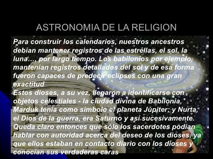 ASTRONOMIA DE LA RELIGION Para construir los calendarios, nuestros ancestros debían mantener registros de las estrellas, e...