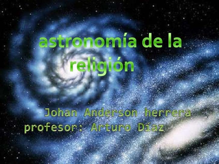 Johan Anderson herreraprofesor: Arturo Díaz   <br />astronomía de la religión<br />