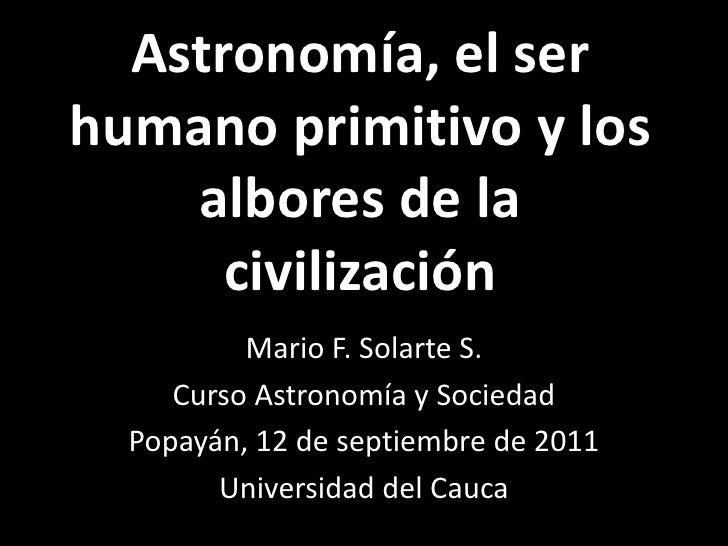 Astronomía, el ser humano primitivo y los albores de la civilización<br />Mario F. Solarte S.<br />Curso Astronomía y Soci...