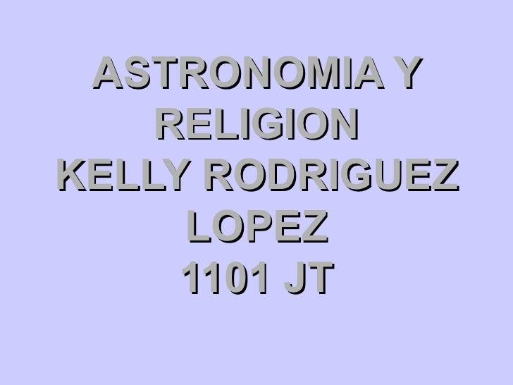 ASTRONOMIA Y RELIGION KELLY RODRIGUEZ LOPEZ 1101 JT