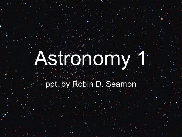 Astronomy 1 ppt. by Robin D. Seamon