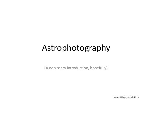 Astrophotography(A non-scary introduction, hopefully)                                        James Billings, March 2013