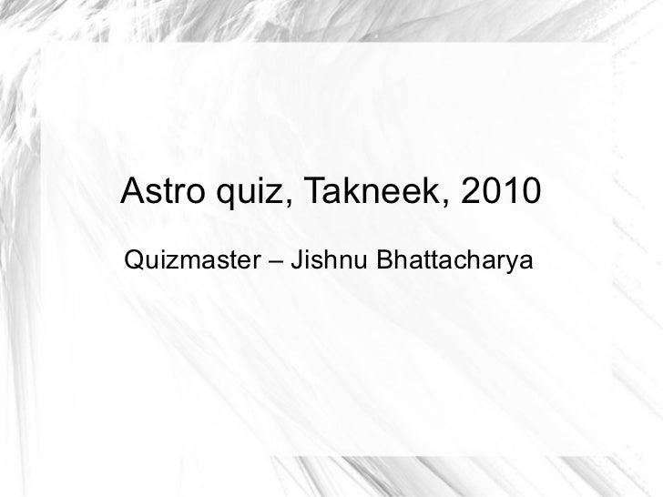 Astro quiz, Takneek, 2010 Quizmaster – Jishnu Bhattacharya