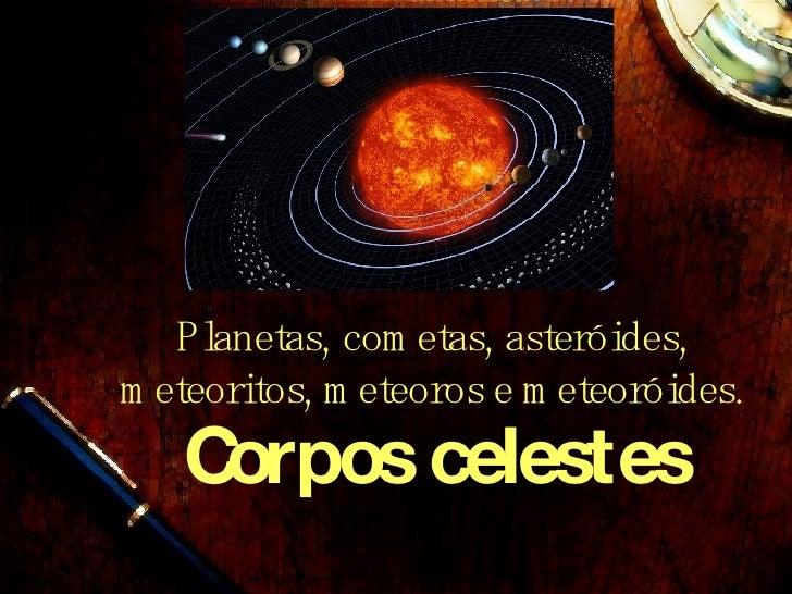 Corpos celestes Planetas, cometas, aster óides, meteoritos, meteoros e meteoróides.