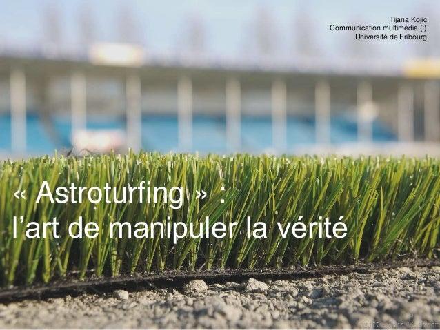 « Astroturfing » : l'art de manipuler la vérité Tijana Kojic Communication multimédia (I) Université de Fribourg 0