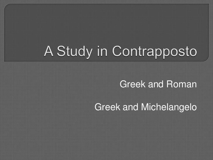 A Study in Contrapposto<br />Greek and Roman<br />Greek and Michelangelo<br />