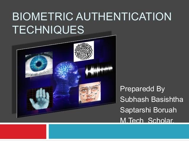 BIOMETRIC AUTHENTICATION TECHNIQUES  Preparedd By Subhash Basishtha Saptarshi Boruah M.Tech Scholar.
