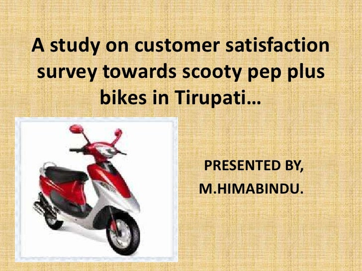A study on customer satisfactionsurvey towards scooty pep plus       bikes in Tirupati…                 PRESENTED BY,     ...