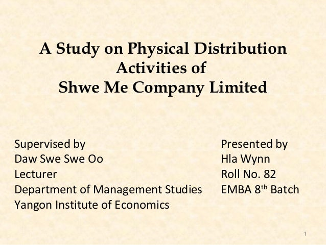 A Study on Physical Distribution             Activities of      Shwe Me Company LimitedSupervised by                      ...