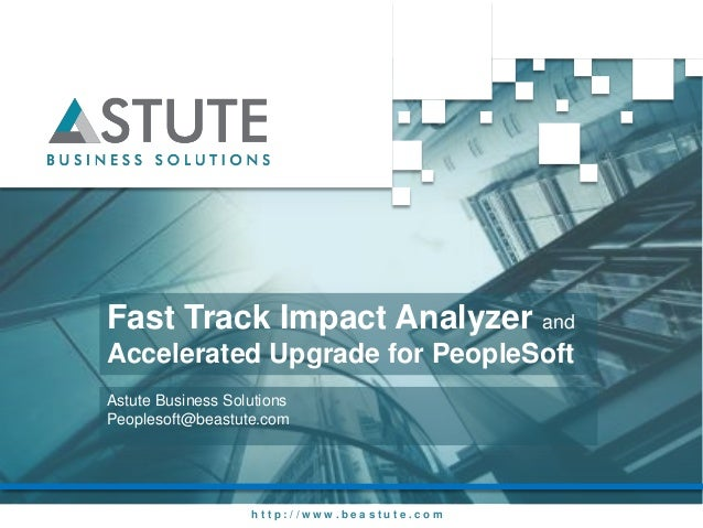 Fast Track Impact Analyzer andAccelerated Upgrade for PeopleSoftAstute Business SolutionsPeoplesoft@beastute.com          ...