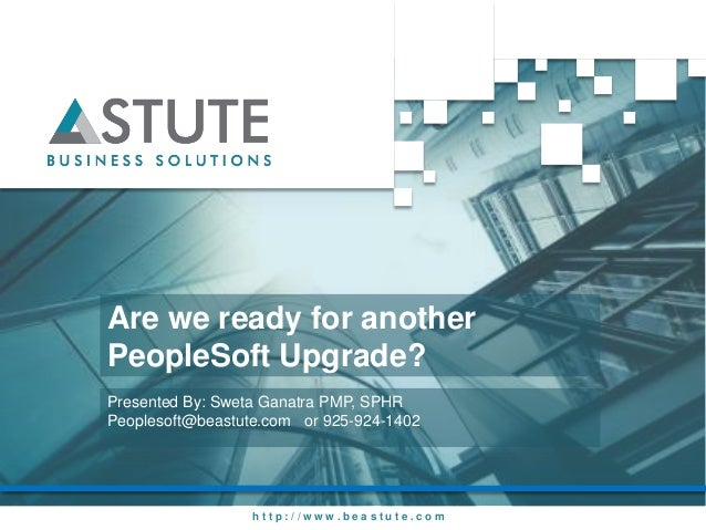 Are we ready for anotherPeopleSoft Upgrade?Presented By: Sweta Ganatra PMP, SPHRPeoplesoft@beastute.com or 925-924-1402   ...