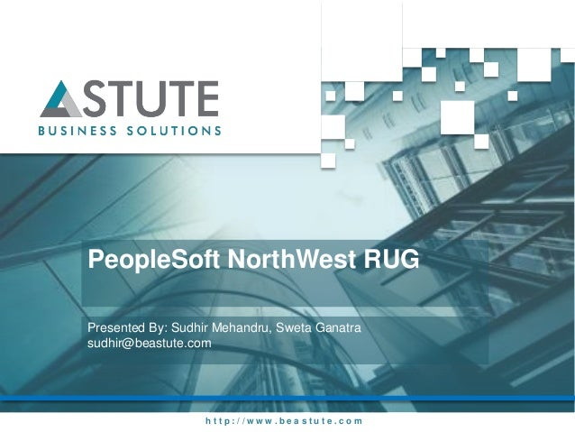 PeopleSoft NorthWest RUGPresented By: Sudhir Mehandru, Sweta Ganatrasudhir@beastute.com                   http://www.beast...