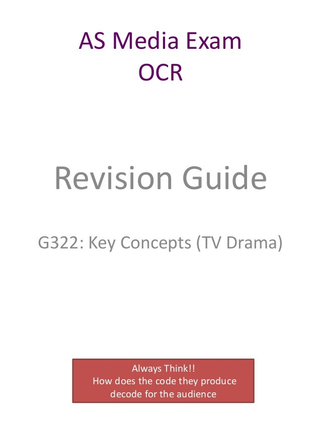 AS Media Exam OCR  Revision Guide G322: Key Concepts (TV Drama)  Always Think!! How does the code they produce decode for ...