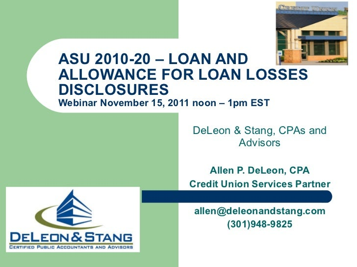 ASU 2010-20 – LOAN AND ALLOWANCE FOR LOAN LOSSES DISCLOSURES Webinar November 15, 2011 noon – 1pm EST  DeLeon & Stang, CPA...