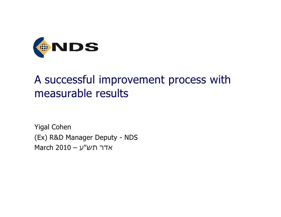 "A successful improvement process with measurable results  Yigal Cohen (Ex) R&D Manager Deputy - NDS March 2010 – ‫אדר תש""ע‬"