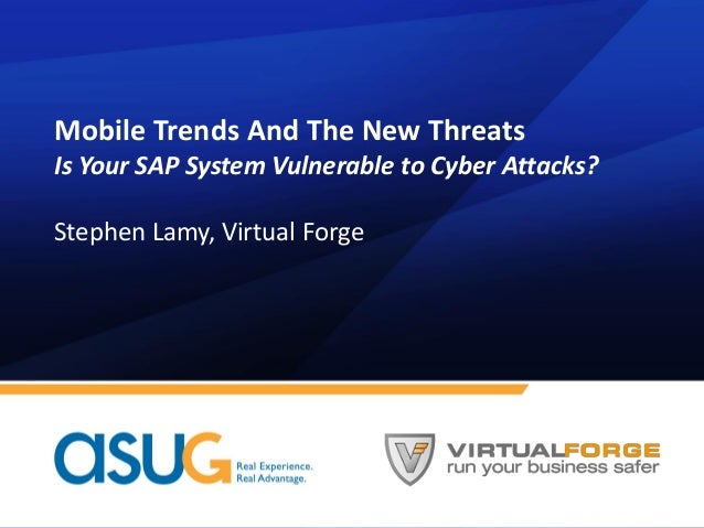 Mobile Trends And The New Threats Is Your SAP System Vulnerable to Cyber Attacks? Stephen Lamy, Virtual Forge