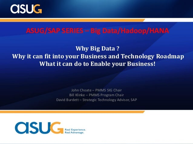 ASUG/SAP SERIES – Big Data/Hadoop/HANA Why Big Data ? Why it can fit into your Business and Technology Roadmap What it can...