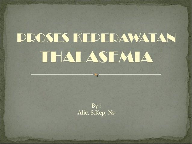 PROSES KEPERAWATAN  THALASEMIA            By :      Alie, S.Kep, Ns