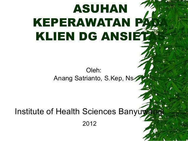 ASUHANKEPERAWATAN PADAKLIEN DG ANSIETASOleh:Anang Satrianto, S.Kep, NsInstitute of Health Sciences Banyuwangi2012