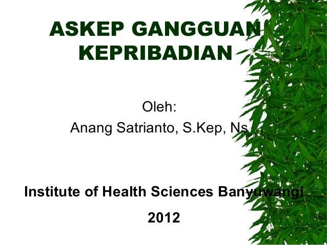 ASKEP GANGGUANKEPRIBADIANOleh:Anang Satrianto, S.Kep, NsInstitute of Health Sciences Banyuwangi2012