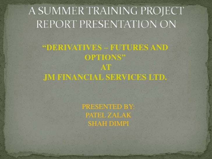 """A SUMMER TRAINING PROJECT REPORT PRESENTATION ON<br />""""DERIVATIVES – FUTURES AND  OPTIONS""""<br /> AT <br />JM FINANCIAL SER..."""