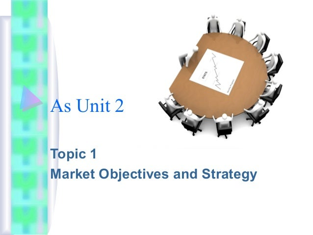As Unit 2 Topic 1 Market Objectives and Strategy