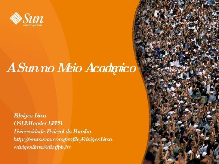A Sun no Meio Acadêmico Edviges Lima OSUM Leader UFPB Universidade Federal da Paraíba http://osum.sun.com/profile/EdvigesL...