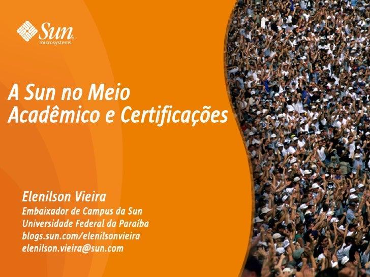 A Sun no Meio Acadêmico e Certificações    Elenilson Vieira  Embaixador de Campus da Sun  Universidade Federal da Paraíba ...