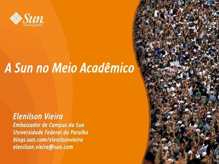 A Sun no Meio Acadêmico    Elenilson Vieira  Embaixador de Campus da Sun  Universidade Federal da Paraíba  blogs.sun.com/e...