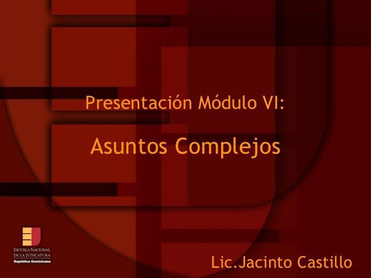 Presentación Módulo VI: Asuntos Complejos Lic.Jacinto Castillo