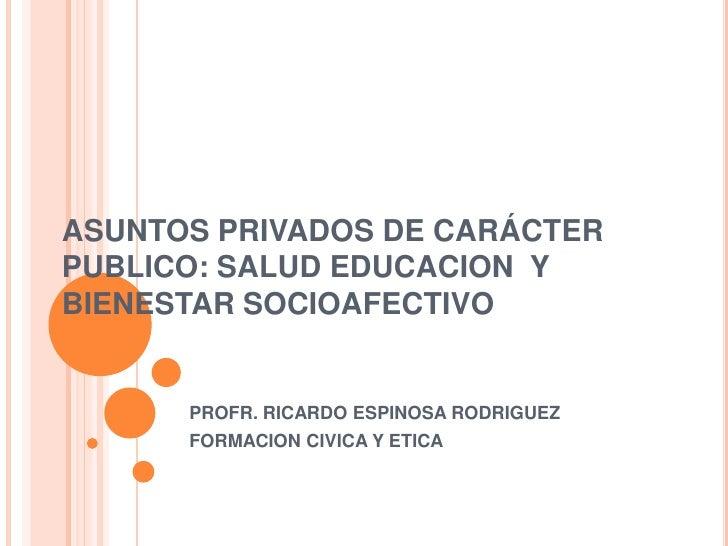 ASUNTOS PRIVADOS DE CARÁCTERPUBLICO: SALUD EDUCACION YBIENESTAR SOCIOAFECTIVO      PROFR. RICARDO ESPINOSA RODRIGUEZ      ...