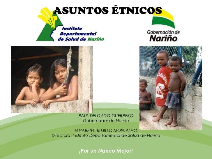 ASUNTOS ÉTNICOS            RAUL DELGADO GUERRERO              Gobernador de Nariño           ELIZABETH TRUJILLO MONTALVODi...